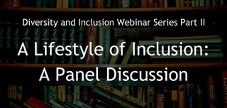 June 8, 2017 | Diversity and Inclusion Webinar Series Part II.  A Lifestyle of Inclusion: A Panel Discussion