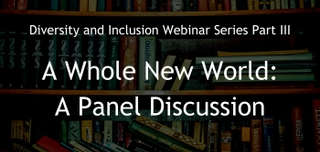 August 21, 2017 | Diversity and Inclusion Webinar Series Part III. A Whole New World:  A Panel Discussion