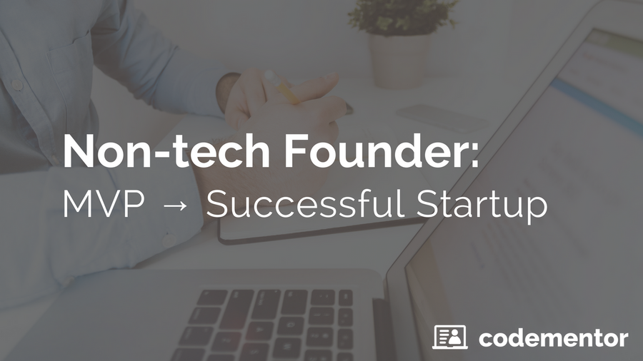 3 Keys to Building a Tech Startup as a Non-Technical Founder: From MVP to Success