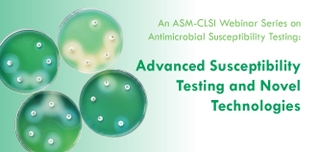 An ASM-CLSI Webinar Series on Antimicrobial Susceptibility Testing: Advanced Susceptibility Testing and Emerging Technologies