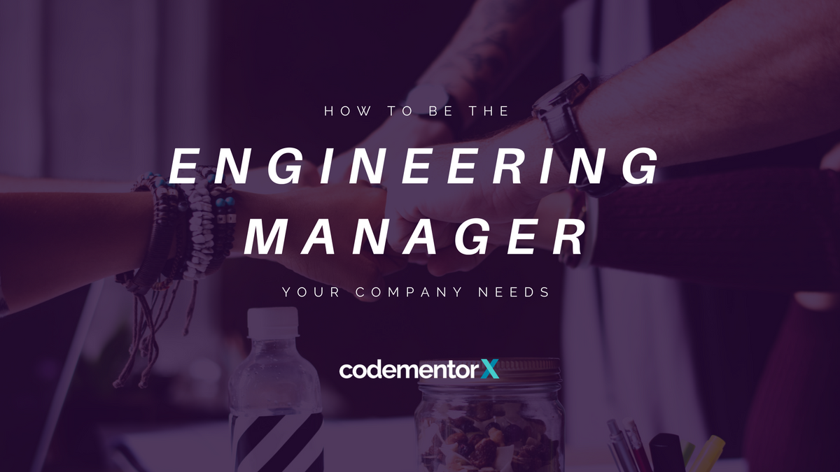 How to be the Engineering Manager Your Company Needs