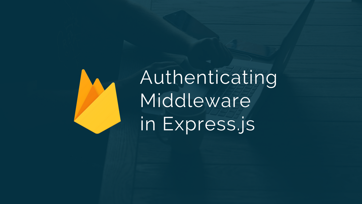 Using Firebase as an Authenticating Middleware in Express js
