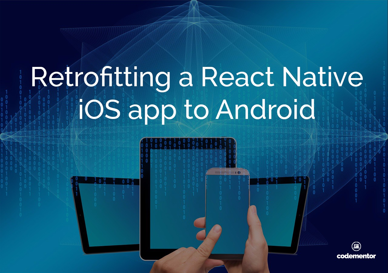 Building React Native Apps: Retrofitting an iOS app to Android