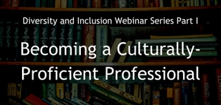 March 2, 2017 | Diversity and Inclusion Webinar Series Part I: Becoming a Culturally-Proficient Professional--no longer Business as Usual!