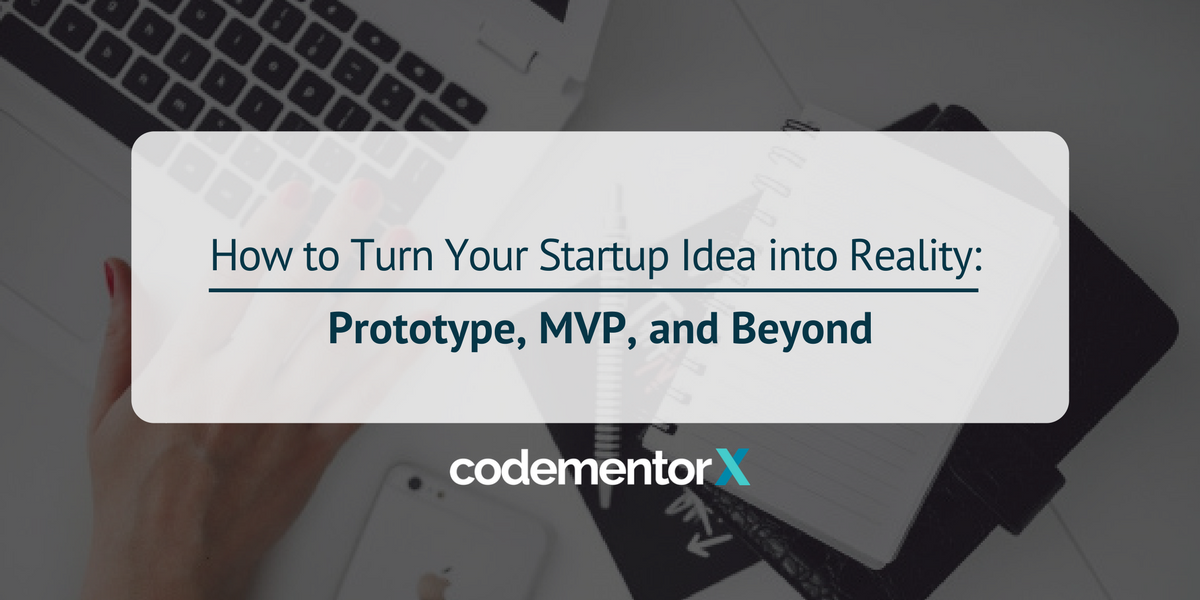 How to Turn Your Startup Idea into Reality: Prototype, MVP, and Beyond