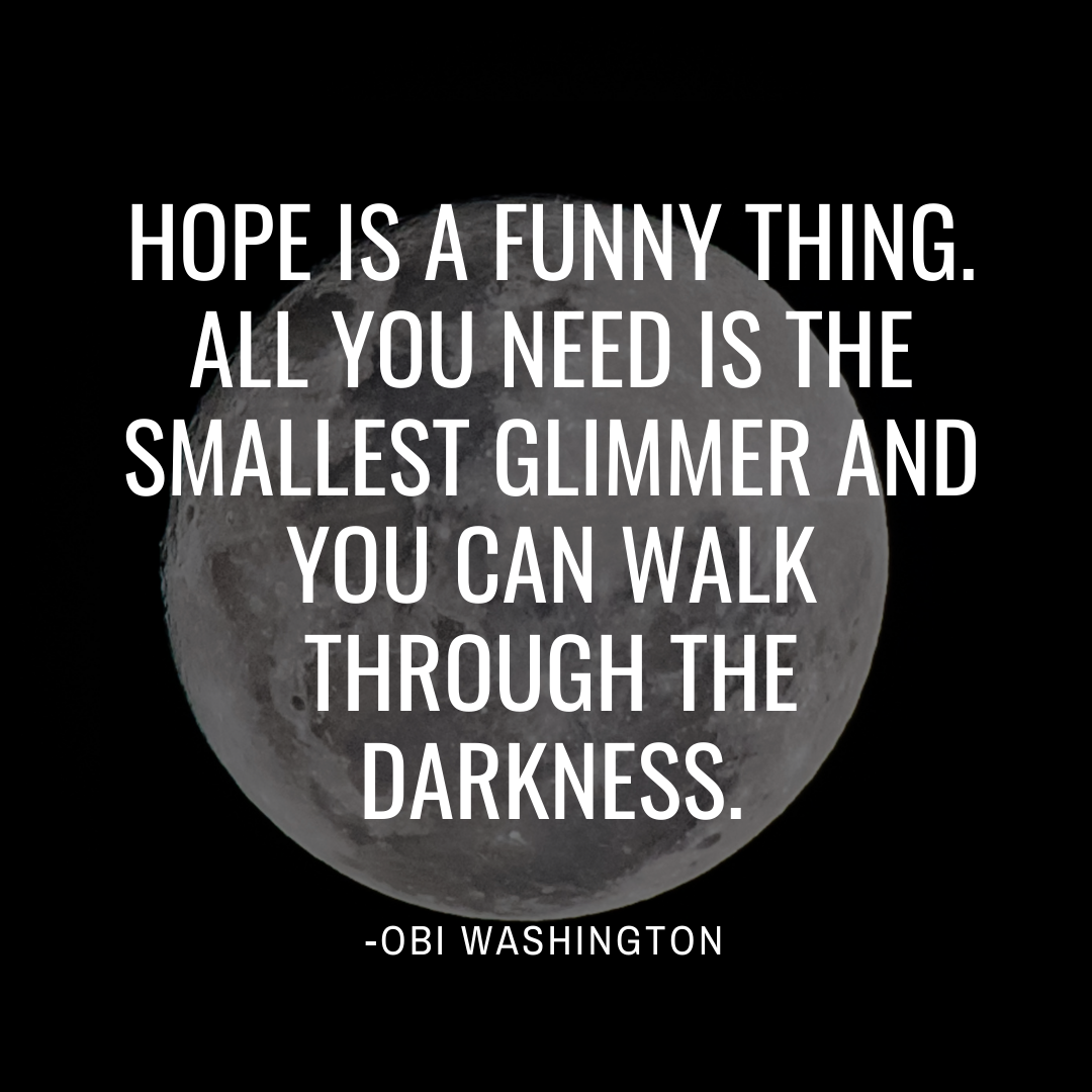 Quote from character Obi Washington: Hope is a funny thing. All you need is the smallest glimmer and you can walk through the darkness.
