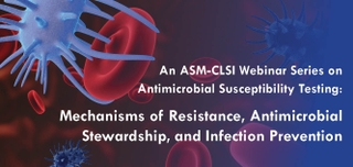 An ASM-CLSI Webinar Series on Antimicrobial Susceptibility Testing: Mechanisms of Resistance, Antimicrobial Stewardship, and Infection Prevention (Self-Study)