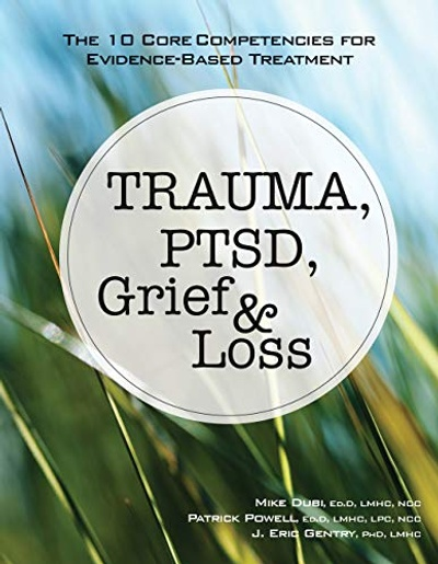 """""""Trauma, PTSD, Grief & Loss: The 10 Core Competencies for Evidence-Based Practice"""""""